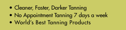 Cleaner, Faster, Darker Tanning. No Appointment Tanning. World's Best Tanning Products.